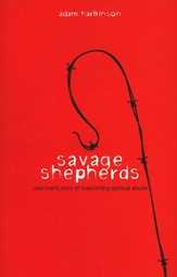 Savage Shepherds: One Man's Story of Overcoming Spiritual Abuse