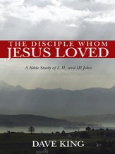 The Disciple Whom Jesus Loved: A Bible Study of I, II, and III John - eBook