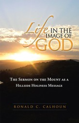 Life in the Image of God: The Sermon on the Mount as a Hillside Holiness Message - eBook