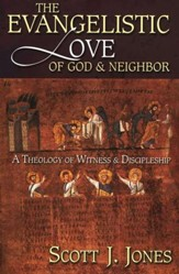 The Evangelistic Love of God and Neighbor  A Theology of Witness and Discipleship