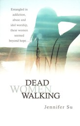 Dead Women Walking: Entangled in Addiction, Abuse, and Idol Worship, These Women Seemed Beyond Hope