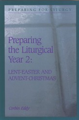 Preparing the Liturgical Year Volume 2: Lent, Easter, Advent, & Christmas