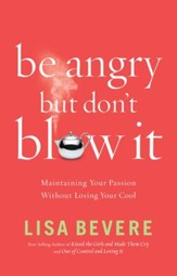 Be Angry [But Don't Blow It]: Maintaining Your Passion Without Losing Your Cool - eBook