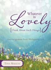 Whatever Is Lovely: Think about Such Things: Encouragement from Philippians 4:8 - eBook