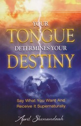 Your Tongue Determines Your Destiny: Say What You Want and Receive it Supernaturally - eBook