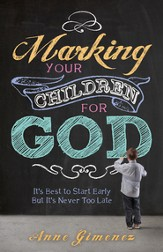 Marking Your Children for God: It's Best to Start Early But It's Never Too Late! - eBook