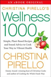 Christina Pirello's Wellness 1,000: Simple Plant-Based Recipes and Sound Advice to Cook Your Way To Vibrant Health - eBook