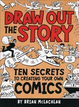 Draw Out the Story, Ten Secrets to Drawing Out Your Own Comics