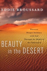 Beauty in the Desert : Discover Deeper Intimacy with God Through the Model of the Tabernacle