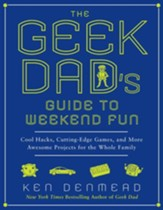 The Geek Dad's Guide to Weekend Fun: Cool Hacks, Cutting-Edge Games, and More Awesome Projects for the Whole Family - eBook