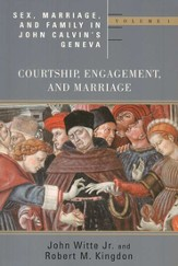 Sex, Marriage, & Family Life in John Calvin's Geneva, Vol. 1: Courtship, Engagement, and Marriage