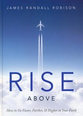 Rise Above: How to Go Faster, Farther, & Higher  in Your Faith