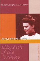 Elizabeth of The Trinity: Always Believe in Love Selected Spiritual Writings
