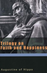Trilogy on Faith and Happiness (Works of Saint Augustine)