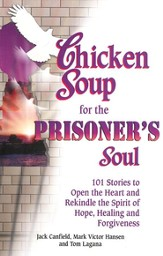 Chicken Soup for the Prisoner's Soul: 101 Stories to   Open the Heart and Rekindle the Spirit of Hope