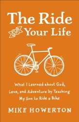 Ride of Your Life, The: What I Learned about God, Love, and Adventure by Teaching My Son to Ride a Bike - eBook