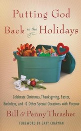 Putting God Back in the Holidays: Celebrate Christmas, Thanksgiving, Easter, Birthdays, and 12 Other Special Occasions with Purpose