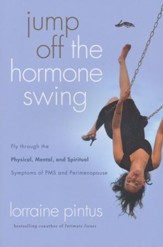 Jump Off the Hormone Swing: Fly Through the Physical, Mental, and Spiritual Symptoms of PMS and Perimenopause