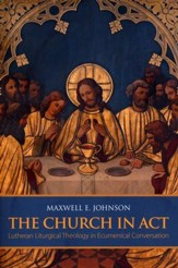The Church in Act: Lutheran Liturgical Theology in Ecumenical Conversation