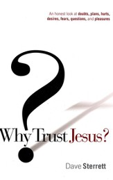 Why Trust Jesus? An Honest Look at Doubts, Plans, Hurts, Desires, Fears, Questions, and Pleasures