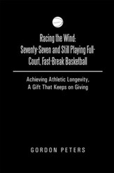Racing the Wind: Seventy-Seven and Still Playing Full-Court, Fast-Break Basketball: Achieving Athletic Longevity, A Gift That Keeps on Giving - eBook