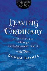 Leaving Ordinary: Encounter God Through Extraordinary Prayer - eBook
