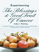 Experiencing the Blessings and Good Fruit of Cancer: Countless Blessings, Lessons Learned, Improved Self Esteem, Blessing Others, Spiritual Growth - eBook
