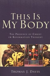 This Is My Body: The Presence of Christ in Reformation Thought - eBook