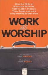 Work as Worship: How Ceos of Interstate Batteries, Hobby Lobby, Pepsico, Tyson Foods and More Bring Meaning to Their Work