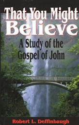 That You Might Believe: A Study of the Gospel of John
