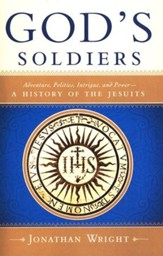 God's Soldiers: Adventure, Politics, Intrigue, and Power-A History of the Jesuits