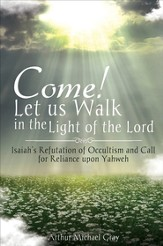 Come! Let us Walk in the Light of the Lord: Isaiah's Refutation of Occultism and Call for Reliance upon Yahweh - eBook