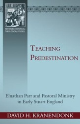 Teaching Predestination: Elnathan Parr and Pastoral Ministry in Early Stuart England - eBook