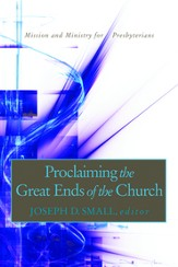 Proclaiming the Great Ends of the Church: Mission and Ministry for Presbyterians