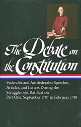 The Debate on the Constitution: Federalist and Antifederalist Speeches, Articles, and Letters During the Struggle over Ratification - Part One: September 1787 to February 1788