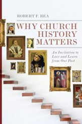 Why Church History Matters: An Invitation to Love and Learn from Our Past - eBook