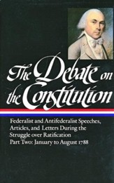 The Debate on The Constitution: Federalist and Antifederalist Speeches, Articles, and Letters During the Struggle over Ratification - Part Two: January to August 1788
