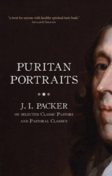 Puritan Portraits: J.I. Packer on some Classic Pastors and Pastoral Classics