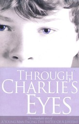 Through Charlie's Eyes: The Remarkable Story of a Young Man Facing the Battle of a Lifetime