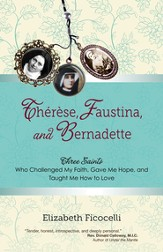 Therese, Faustina, and Bernadette: Three Saints Who Challenged My Faith, Gave Me Hope, and Taught Me How to Love - eBook