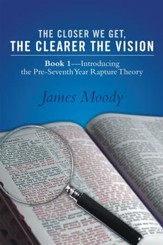The Closer We Get, the Clearer the Vision: Book 1Introducing the Pre-Seventh-Year Rapture Theory - eBook