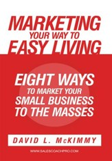 Marketing Your Way to Easy Living: Eight Ways to Market Your Small Business to the Masses - eBook
