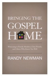 Bringing the Gospel Home: Witnessing to Family Members, Close Friends, and Others Who Know You Well