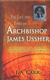 The Life and Times of Archbishop Ussher: An Intriguing Look At The Man Behind the Annals of the World