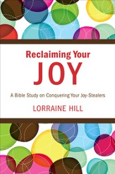 Reclaiming Your Joy: A Bible Study on Conquering Your Joy-Stealers - eBook