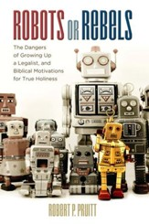Robots or Rebels: The Dangers of Growing Up a Legalist, and Biblical Motivations for True Holiness - eBook