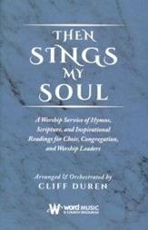 Then Sings My Soul: A Worship Service of Hymns, Scriptures, and Inspirational Readings for Choir, Congregation, and     Worship Leaders