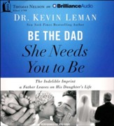 Be the Dad She Needs You to Be: The Indelible Imprint a Father Leaves on His Daughter's Life - unabridged audiobook on CD