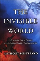 The Invisible World: From the World of Angels to the Devil and His Demons-Understanding the Spiritual Reality of Our World