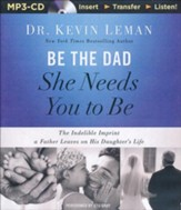 Be the Dad She Needs You to Be: The Indelible Imprint a Father Leaves on His Daughter's Life - unabridged audiobook on MP3-CD